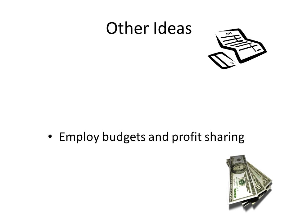 Other Ideas Employ budgets and profit sharing