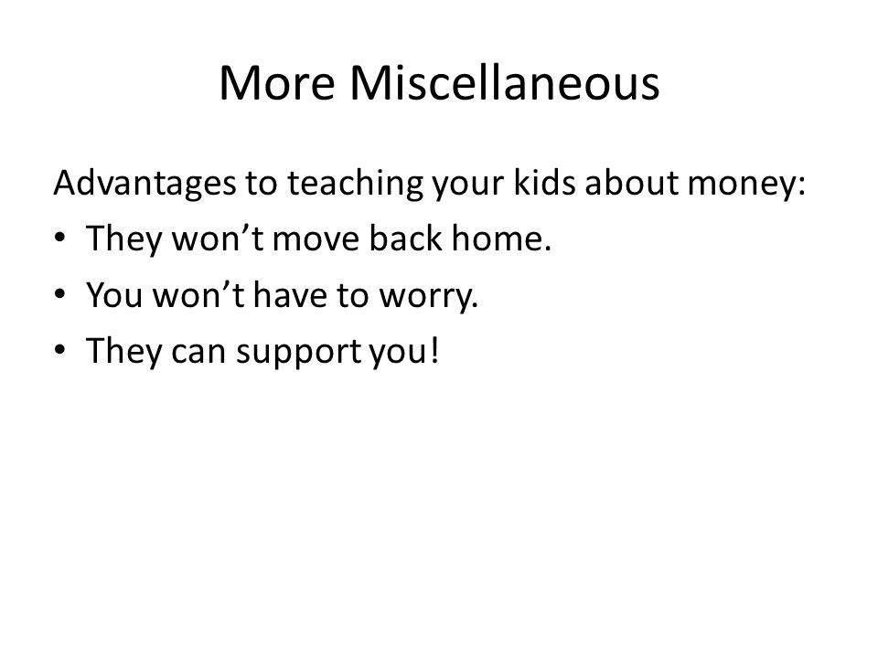 More Miscellaneous Advantages to teaching your kids about money: They wont move back home.