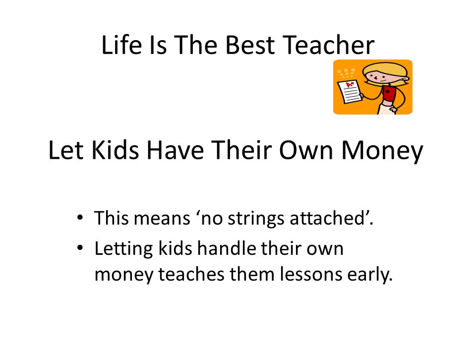 Life Is The Best Teacher Let Kids Have Their Own Money This means no strings attached.