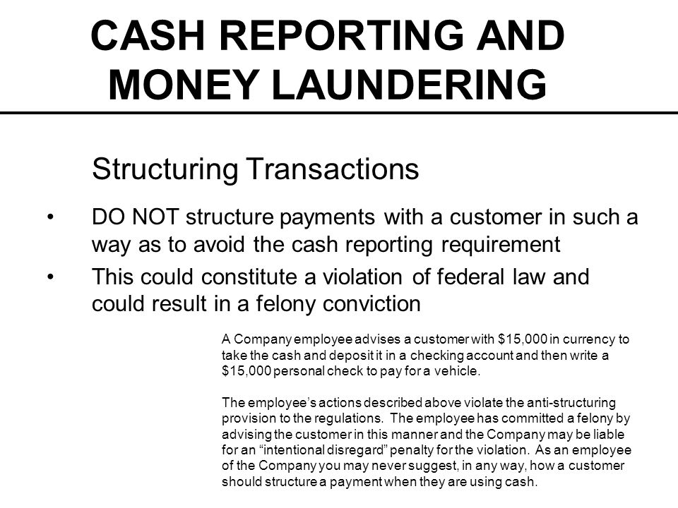 CASH REPORTING AND MONEY LAUNDERING Structuring Transactions DO NOT structure payments with a customer in such a way as to avoid the cash reporting requirement This could constitute a violation of federal law and could result in a felony conviction A Company employee advises a customer with $15,000 in currency to take the cash and deposit it in a checking account and then write a $15,000 personal check to pay for a vehicle.