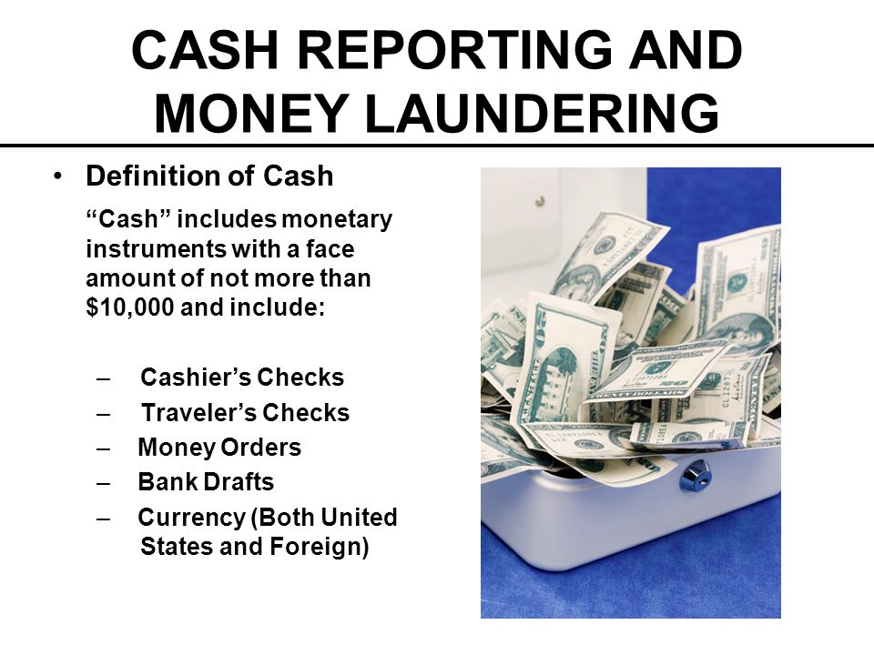 CASH REPORTING AND MONEY LAUNDERING Definition of Cash Cash includes monetary instruments with a face amount of not more than $10,000 and include: –Ca
