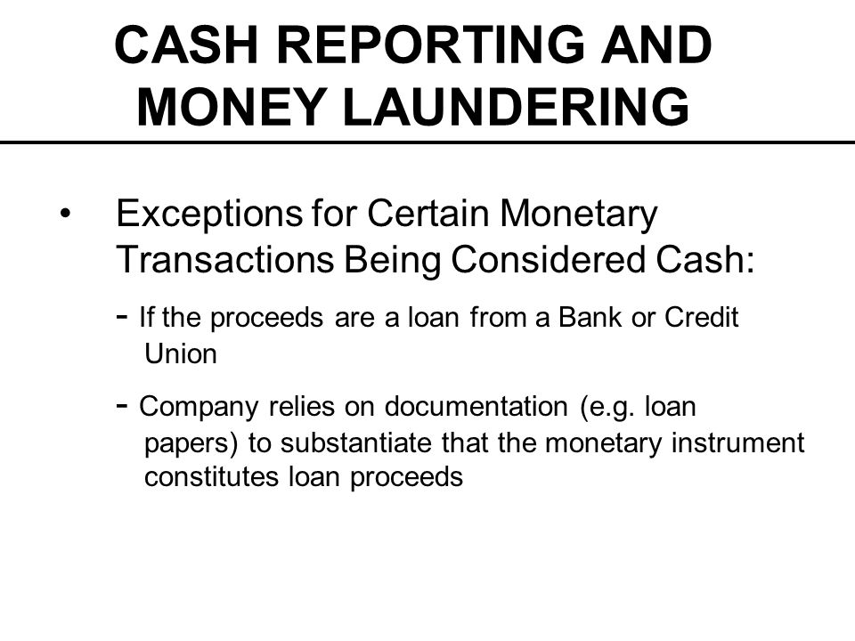 CASH REPORTING AND MONEY LAUNDERING Exceptions for Certain Monetary Transactions Being Considered Cash: - If the proceeds are a loan from a Bank or Credit Union - Company relies on documentation (e.g.