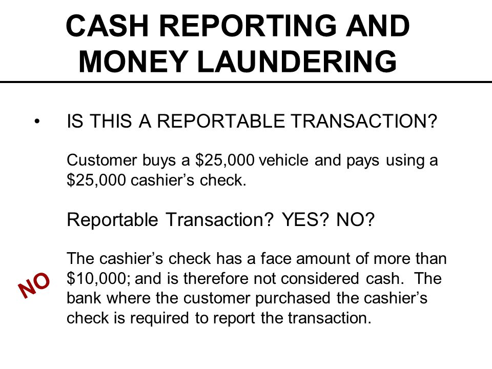 CASH REPORTING AND MONEY LAUNDERING IS THIS A REPORTABLE TRANSACTION? Customer buys a $25,000 vehicle and pays using a $25,000 cashiers check. Reporta