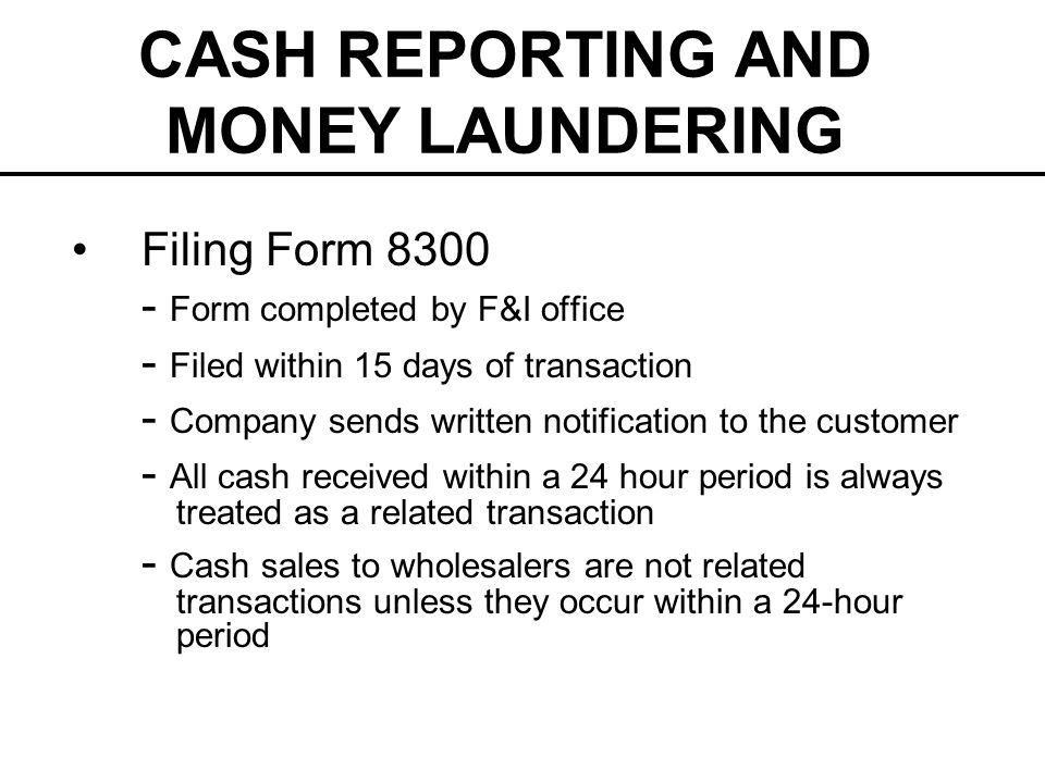 CASH REPORTING AND MONEY LAUNDERING Filing Form 8300 - Form completed by F&I office - Filed within 15 days of transaction - Company sends written notification to the customer - All cash received within a 24 hour period is always treated as a related transaction - Cash sales to wholesalers are not related transactions unless they occur within a 24-hour period