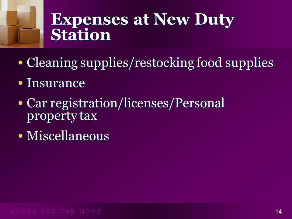 M O N E Y A N D T H E M O V E14 Expenses at New Duty Station Cleaning supplies/restocking food supplies Insurance Car registration/licenses/Personal property tax Miscellaneous Cleaning supplies/restocking food supplies Insurance Car registration/licenses/Personal property tax Miscellaneous