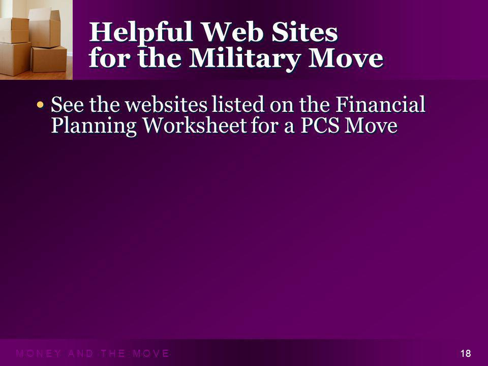 M O N E Y A N D T H E M O V E18 Helpful Web Sites for the Military Move See the websites listed on the Financial Planning Worksheet for a PCS Move