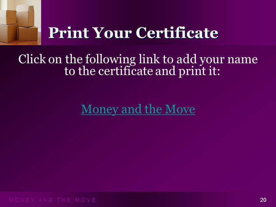 M O N E Y A N D T H E M O V E20 Print Your Certificate Click on the following link to add your name to the certificate and print it: Money and the Move Click on the following link to add your name to the certificate and print it: Money and the Move