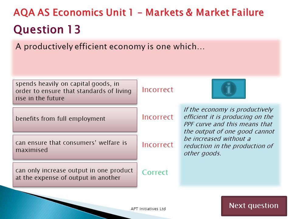 A productively efficient economy is one which… APT Initiatives Ltd Incorrect Correct Incorrect Next question spends heavily on capital goods, in order