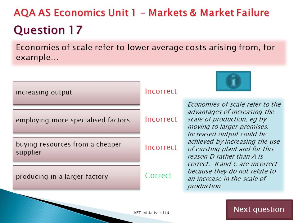 Economies of scale refer to lower average costs arising from, for example… APT Initiatives Ltd Incorrect Correct Incorrect Next question increasing ou