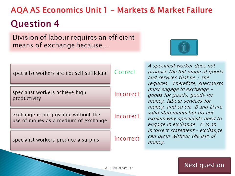 The extent of division of labour is determined by… APT Initiatives Ltd Correct Incorrect Next question the size of the market the productive efficiency of the economy the productive efficiency of the economy the productivity of labour the profits of the enterprise The larger the market the greater the opportunities for division of labour.