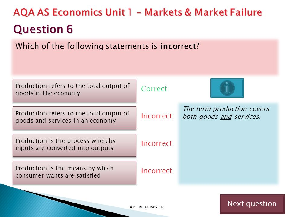 Which of the following statements is incorrect? APT Initiatives Ltd Correct Incorrect Next question Production refers to the total output of goods in