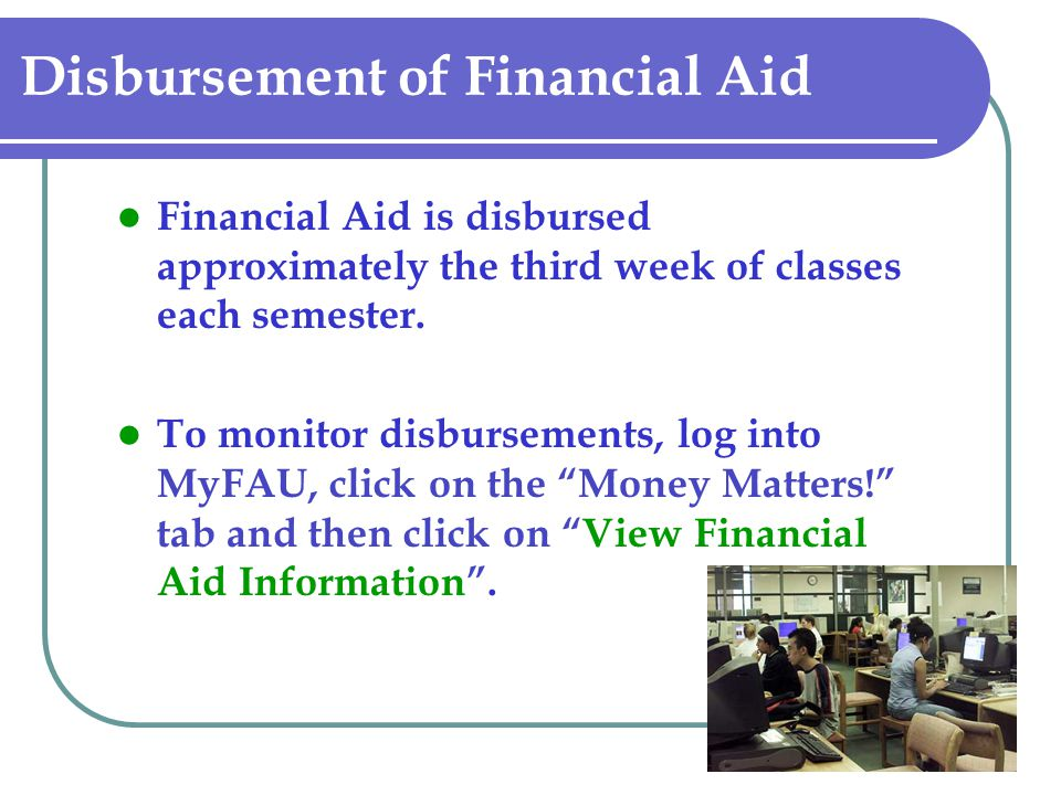 Disbursement of Financial Aid Financial Aid is disbursed approximately the third week of classes each semester. To monitor disbursements, log into MyF