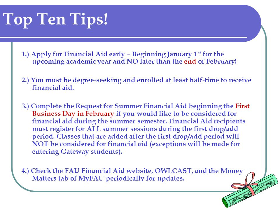 Top Ten Tips! 1.) Apply for Financial Aid early – Beginning January 1 st for the upcoming academic year and NO later than the end of February! 2.) You