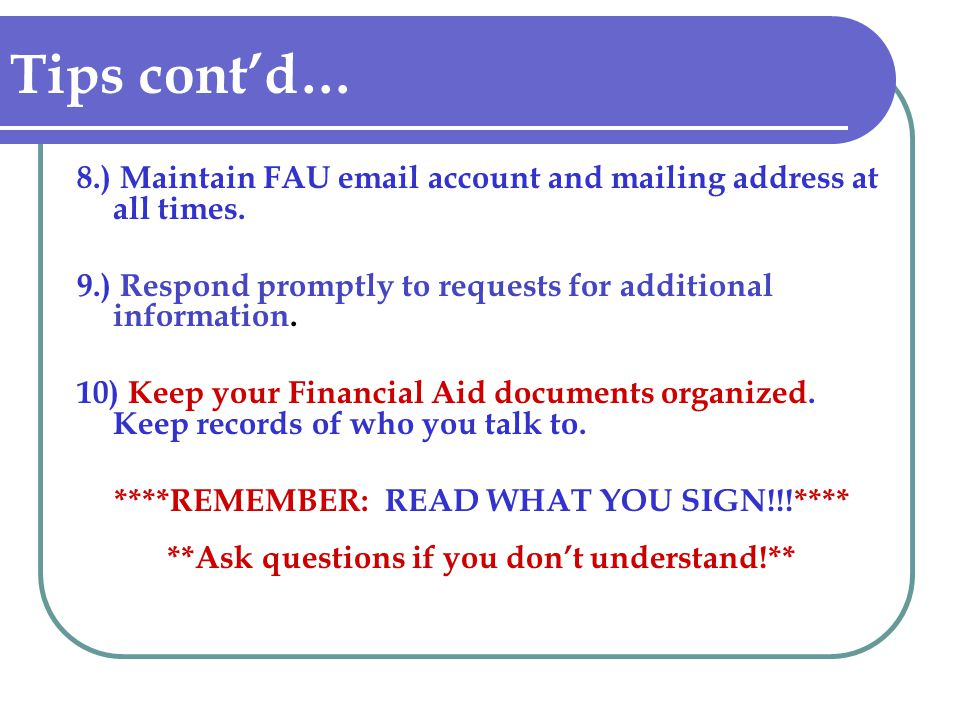 Tips contd… 8.) Maintain FAU email account and mailing address at all times. 9.) Respond promptly to requests for additional information. 10) Keep you