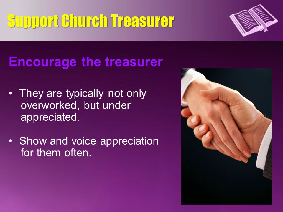 Encourage the treasurer They are typically not only overworked, but under appreciated.
