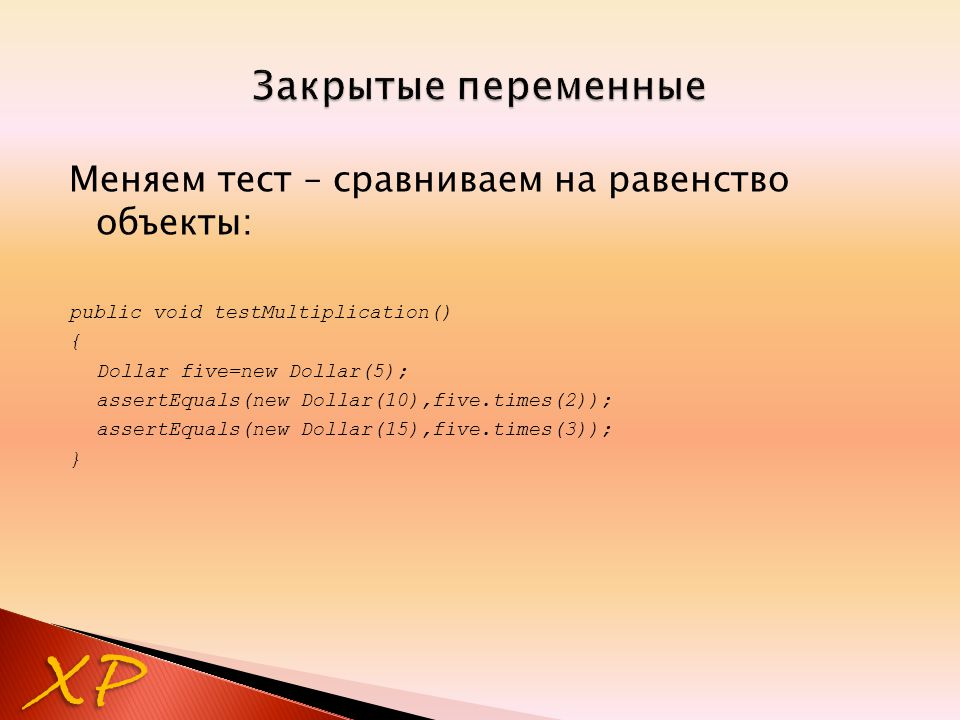 Меняем тест – сравниваем на равенство объекты: public void testMultiplication() { Dollar five=new Dollar(5); assertEquals(new Dollar(10),five.times(2)); assertEquals(new Dollar(15),five.times(3)); } XP