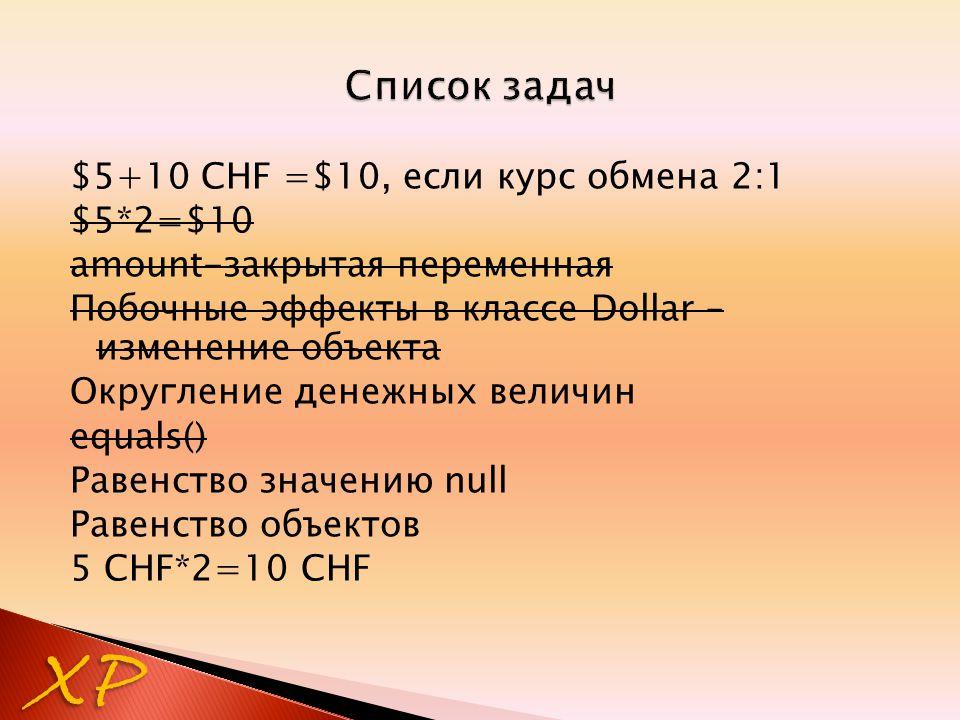 $5+10 CHF =$10, если курс обмена 2:1 $5*2=$10 amount-закрытая переменная Побочные эффекты в классе Dollar – изменение объекта Округление денежных величин equals() Равенство значению null Равенство объектов 5 CHF*2=10 CHF XP