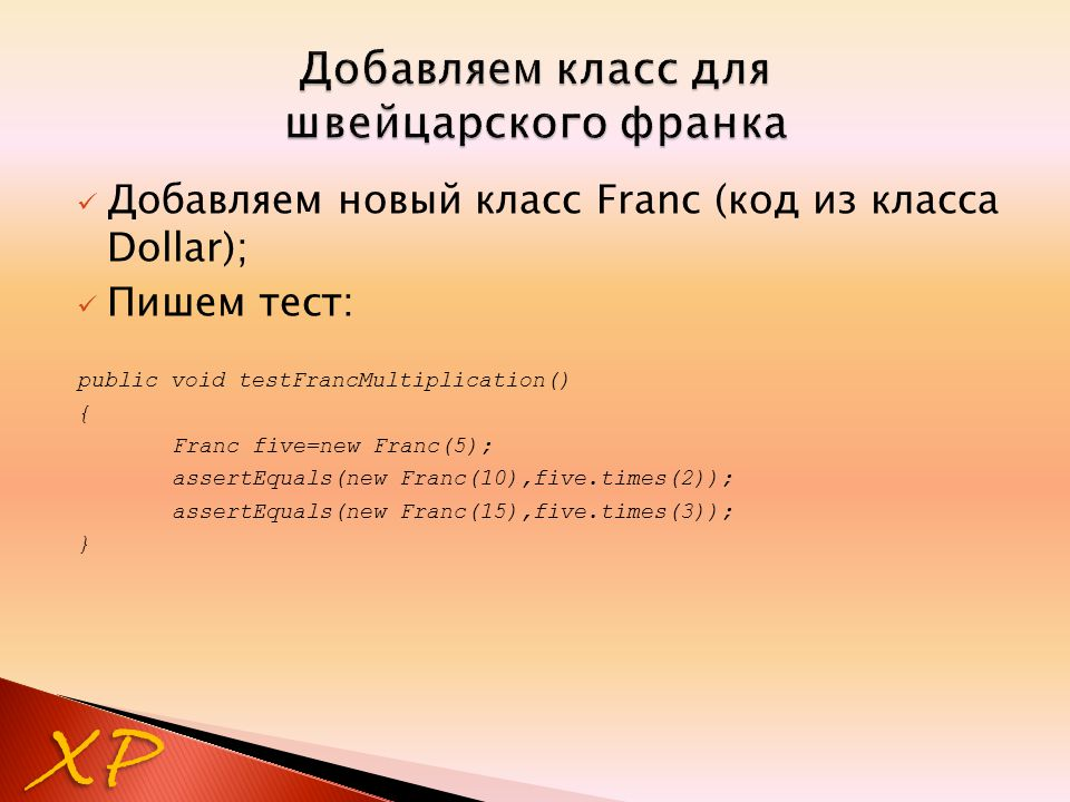 Добавляем новый класс Franc (код из класса Dollar); Пишем тест: public void testFrancMultiplication() { Franc five=new Franc(5); assertEquals(new Franc(10),five.times(2)); assertEquals(new Franc(15),five.times(3)); } XP