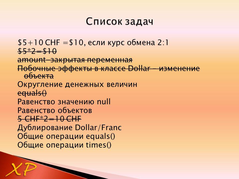 $5+10 CHF =$10, если курс обмена 2:1 $5*2=$10 amount-закрытая переменная Побочные эффекты в классе Dollar – изменение объекта Округление денежных величин equals() Равенство значению null Равенство объектов 5 CHF*2=10 CHF Дублирование Dollar/Franc Общие операции equals() Общие операции times() XP