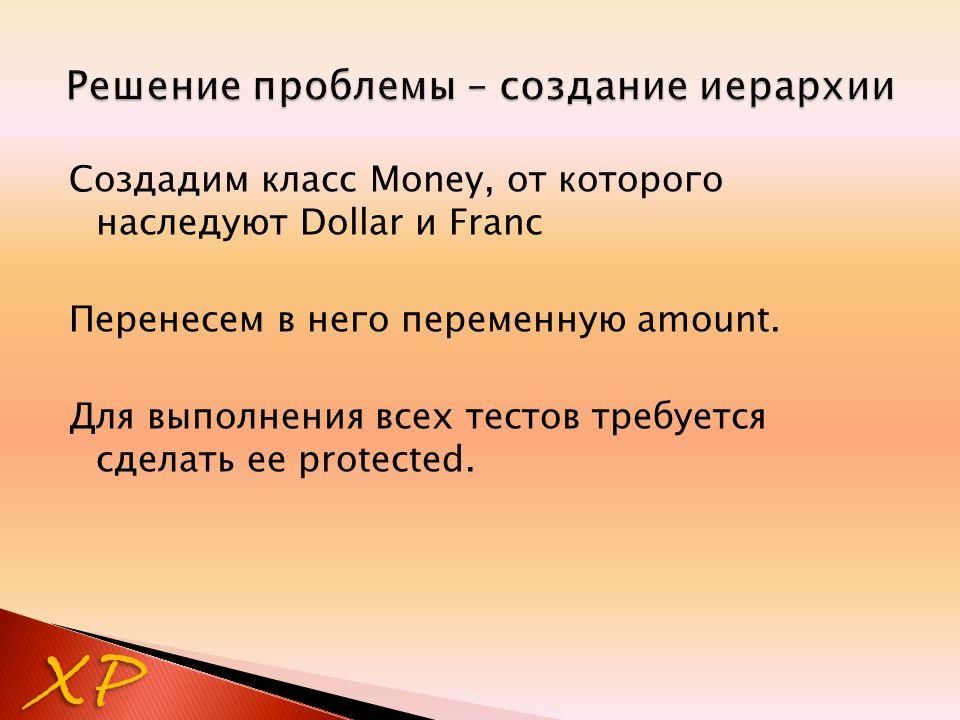 Создадим класс Money, от которого наследуют Dollar и Franc Перенесем в него переменную amount. Для выполнения всех тестов требуется сделать ее protect