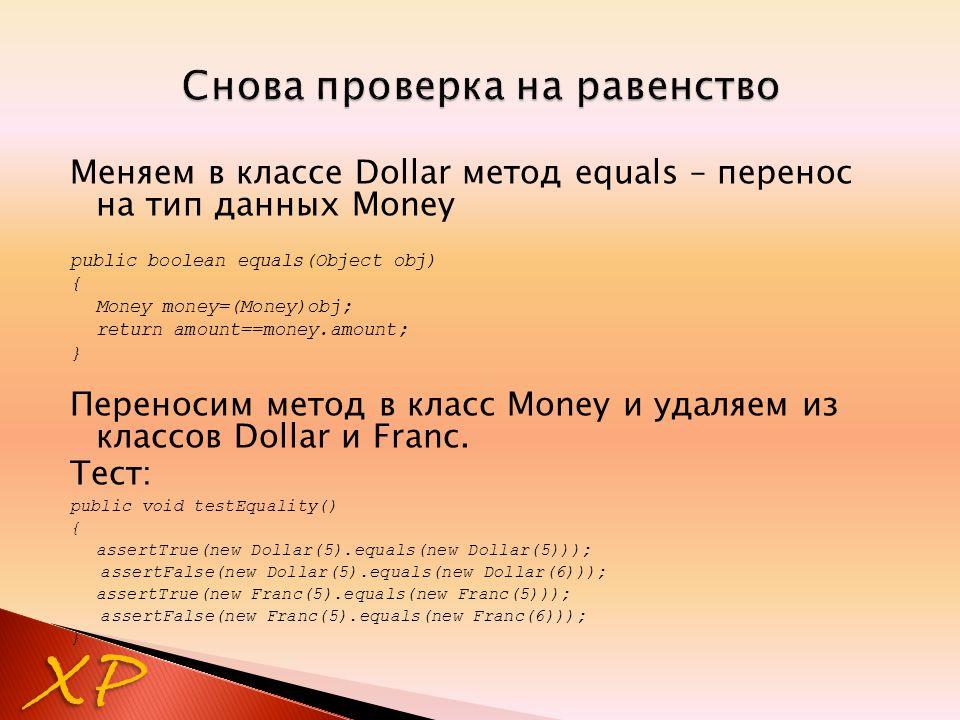 Меняем в классе Dollar метод equals – перенос на тип данных Money public boolean equals(Object obj) { Money money=(Money)obj; return amount==money.amo