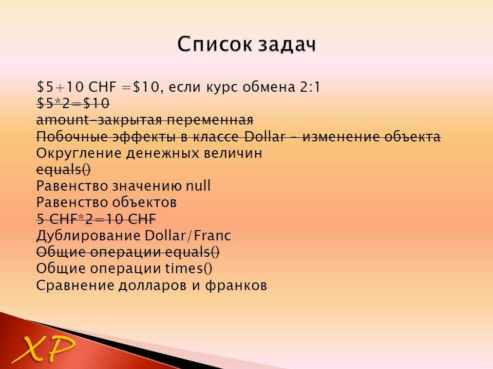 $5+10 CHF =$10, если курс обмена 2:1 $5*2=$10 amount-закрытая переменная Побочные эффекты в классе Dollar – изменение объекта Округление денежных величин equals() Равенство значению null Равенство объектов 5 CHF*2=10 CHF Дублирование Dollar/Franc Общие операции equals() Общие операции times() Сравнение долларов и франков XP