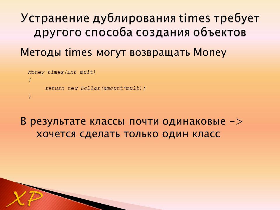 Методы times могут возвращать Money Money times(int mult) { return new Dollar(amount*mult); } В результате классы почти одинаковые -> хочется сделать только один класс XP