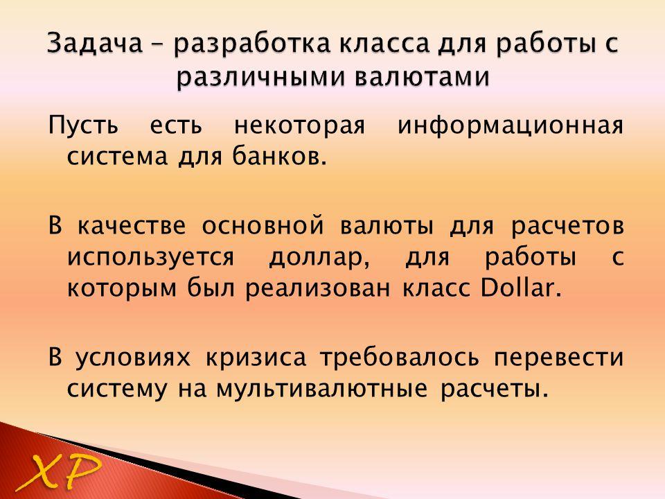 XP Пусть есть некоторая информационная система для банков. В качестве основной валюты для расчетов используется доллар, для работы с которым был реали