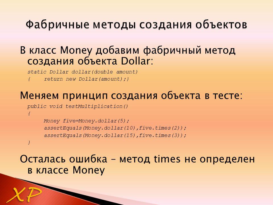 В класс Money добавим фабричный метод создания объекта Dollar: static Dollar dollar(double amount) {return new Dollar(amount);} Меняем принцип создания объекта в тесте: public void testMultiplication() { Money five=Money.dollar(5); assertEquals(Money.dollar(10),five.times(2)); assertEquals(Money.dollar(15),five.times(3)); } Осталась ошибка – метод times не определен в классе Money XP