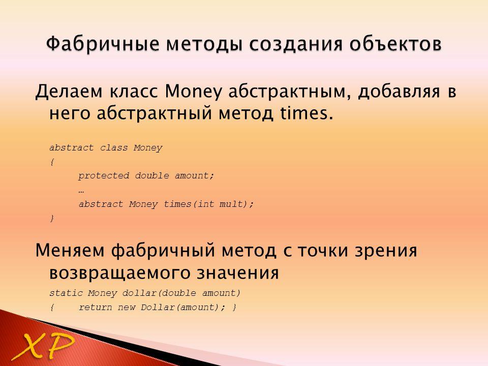 Делаем класс Money абстрактным, добавляя в него абстрактный метод times. abstract class Money { protected double amount; … abstract Money times(int mu