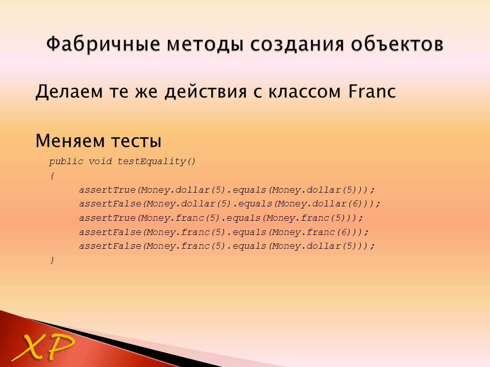 Делаем те же действия с классом Franc Меняем тесты public void testEquality() { assertTrue(Money.dollar(5).equals(Money.dollar(5))); assertFalse(Money.dollar(5).equals(Money.dollar(6))); assertTrue(Money.franc(5).equals(Money.franc(5))); assertFalse(Money.franc(5).equals(Money.franc(6))); assertFalse(Money.franc(5).equals(Money.dollar(5))); } XP