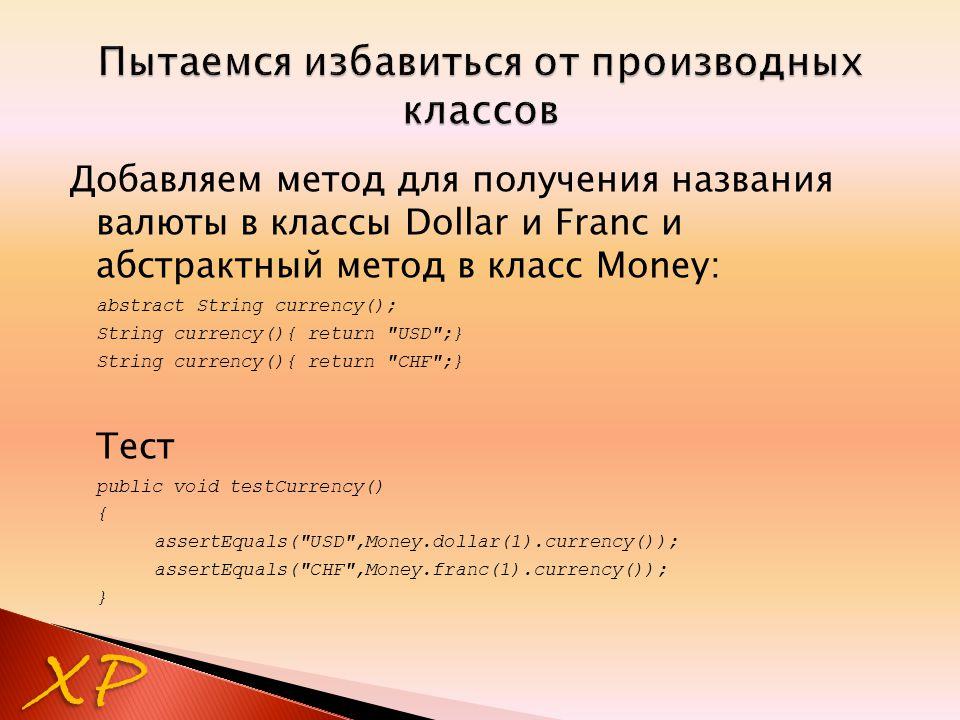 Добавляем метод для получения названия валюты в классы Dollar и Franc и абстрактный метод в класс Money: abstract String currency(); String currency()
