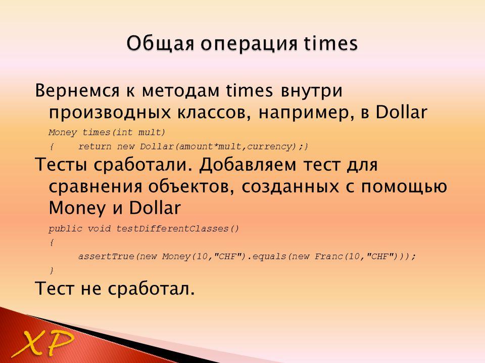 Вернемся к методам times внутри производных классов, например, в Dollar Money times(int mult) {return new Dollar(amount*mult,currency);} Тесты сработали.