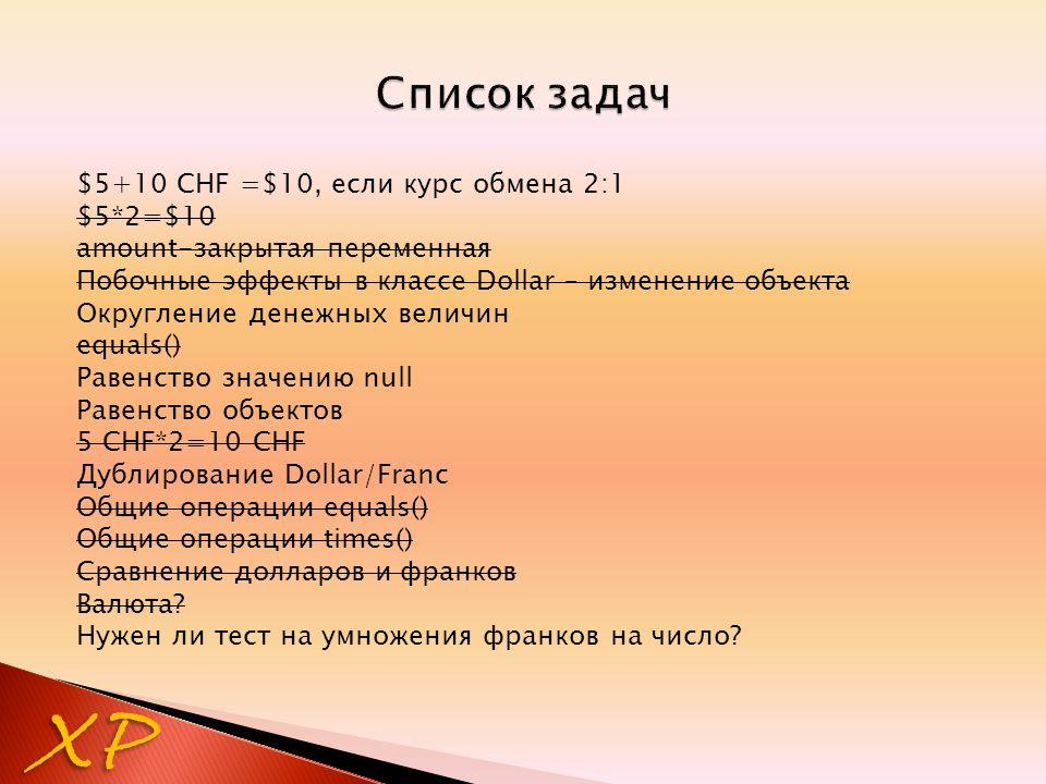 $5+10 CHF =$10, если курс обмена 2:1 $5*2=$10 amount-закрытая переменная Побочные эффекты в классе Dollar – изменение объекта Округление денежных величин equals() Равенство значению null Равенство объектов 5 CHF*2=10 CHF Дублирование Dollar/Franc Общие операции equals() Общие операции times() Сравнение долларов и франков Валюта.