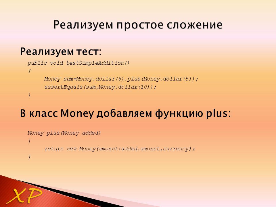 Реализуем тест: public void testSimpleAddition() { Money sum=Money.dollar(5).plus(Money.dollar(5)); assertEquals(sum,Money.dollar(10)); } В класс Mone