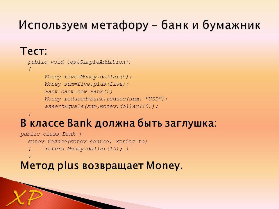 Тест: public void testSimpleAddition() { Money five=Money.dollar(5); Money sum=five.plus(five); Bank bank=new Bank(); Money reduced=bank.reduce(sum,