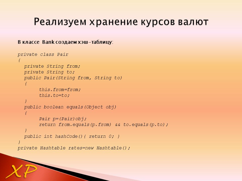 В классе Bank создаем хэш-таблицу: private class Pair { private String from; private String to; public Pair(String from, String to) { this.from=from; this.to=to; } public boolean equals(Object obj) { Pair p=(Pair)obj; return from.equals(p.from) && to.equals(p.to); } public int hashCode(){ return 0; } } private Hashtable rates=new Hashtable(); XP