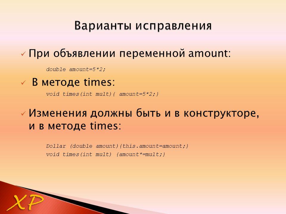 XP При объявлении переменной amount: double amount=5*2; В методе times: void times(int mult){ amount=5*2;} Изменения должны быть и в конструкторе, и в методе times: Dollar (double amount){this.amount=amount;} void times(int mult) {amount*=mult;}