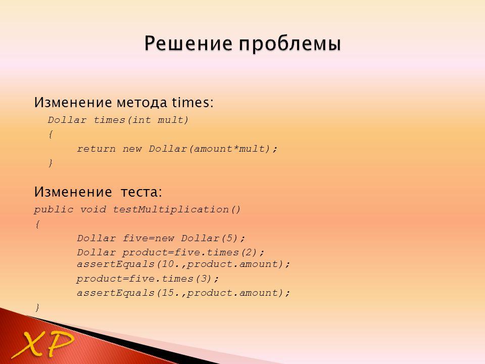 Изменение метода times: Dollar times(int mult) { return new Dollar(amount*mult); } Изменение теста: public void testMultiplication() { Dollar five=new