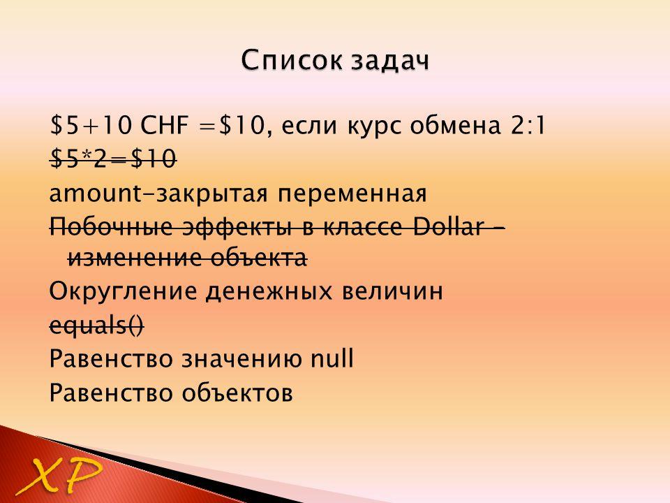 $5+10 CHF =$10, если курс обмена 2:1 $5*2=$10 amount-закрытая переменная Побочные эффекты в классе Dollar – изменение объекта Округление денежных величин equals() Равенство значению null Равенство объектов XP