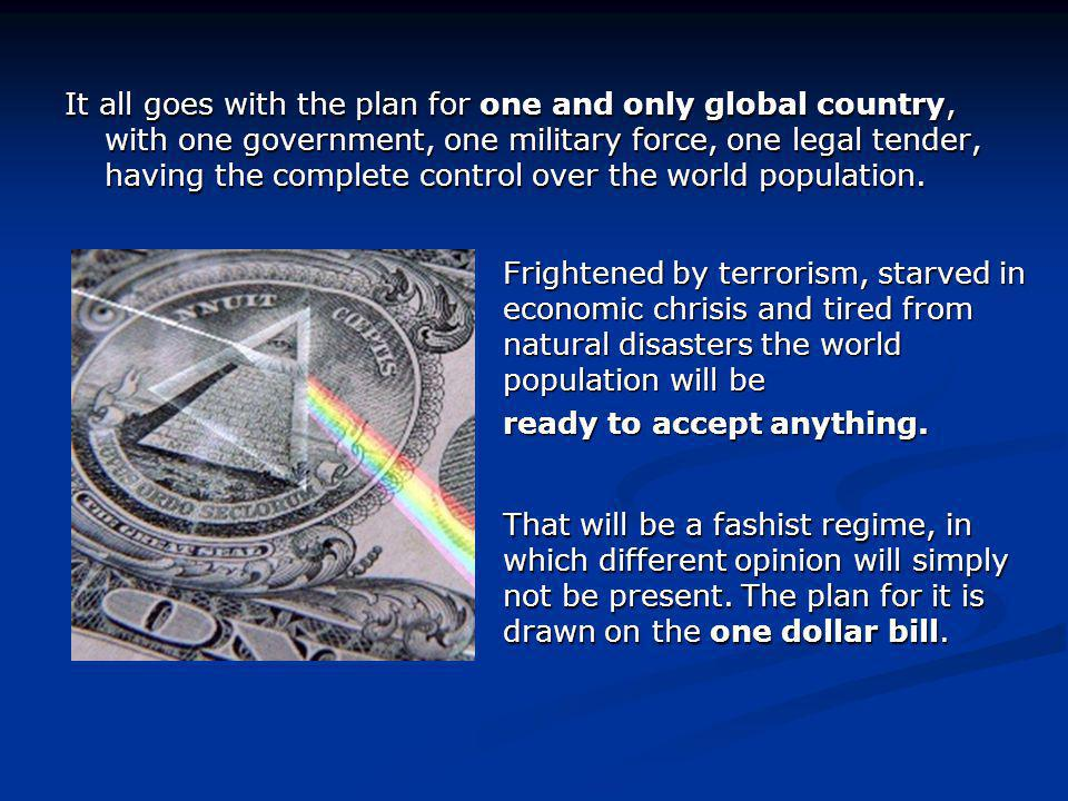It all goes with the plan for one and only global country, with one government, one military force, one legal tender, having the complete control over the world population.