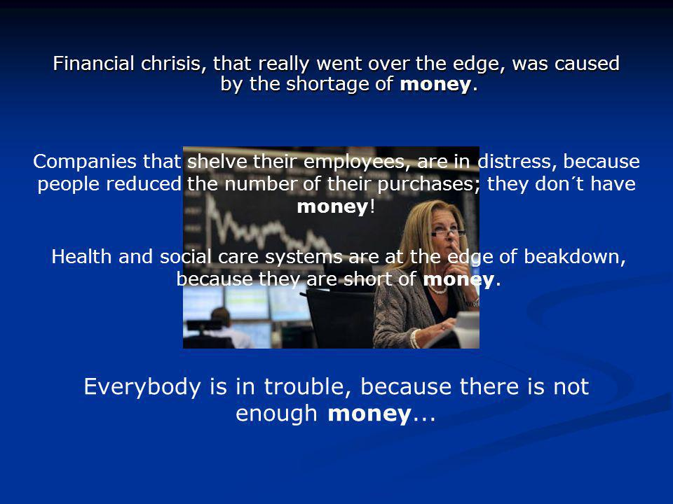 Financial chrisis, that really went over the edge, was caused by the shortage of money.