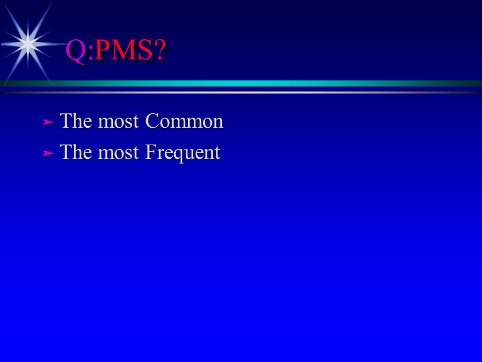 Q:PMS? ä The most Common ä The most Frequent