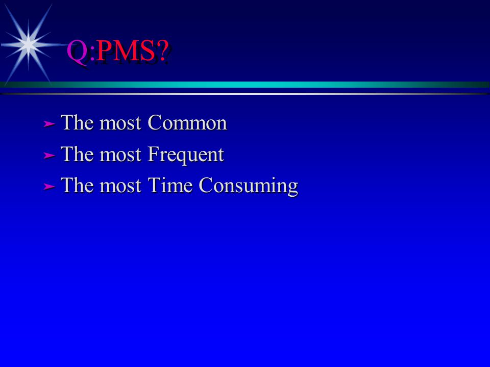 Q:PMS? ä The most Common ä The most Frequent ä The most Time Consuming
