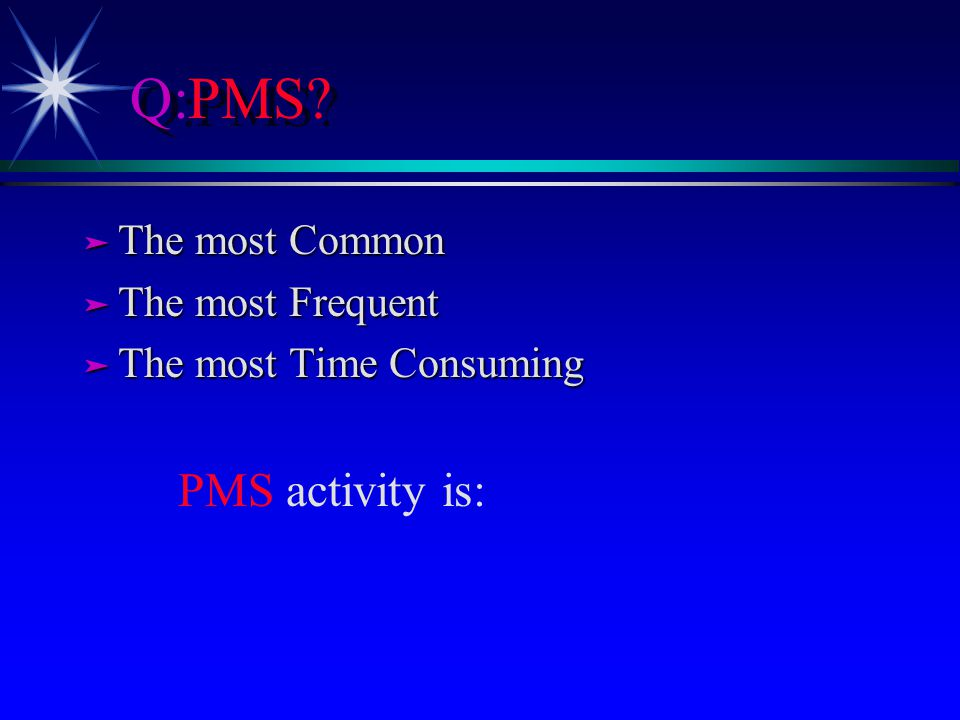 Q:PMS? ä The most Common ä The most Frequent ä The most Time Consuming PMS activity is:
