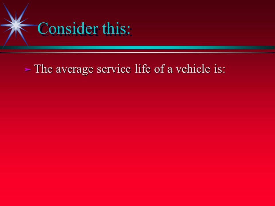 Consider this: ä The average service life of a vehicle is: