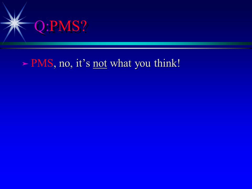 Q:PMS? ä, no, its not what you think! ä PMS, no, its not what you think!