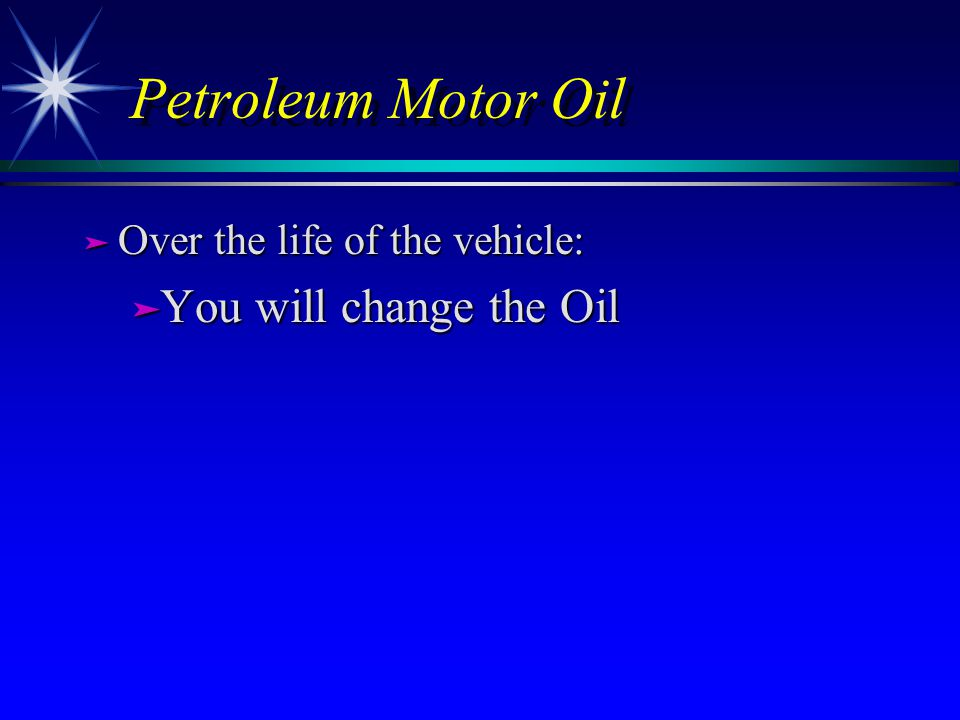Petroleum Motor Oil ä Over the life of the vehicle: ä You will change the Oil