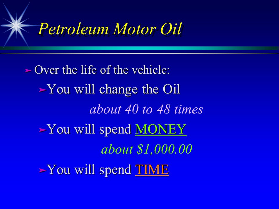 Petroleum Motor Oil ä Over the life of the vehicle: ä You will change the Oil about 40 to 48 times ä You will spend MONEY about $1,000.00 ä You will spend TIME