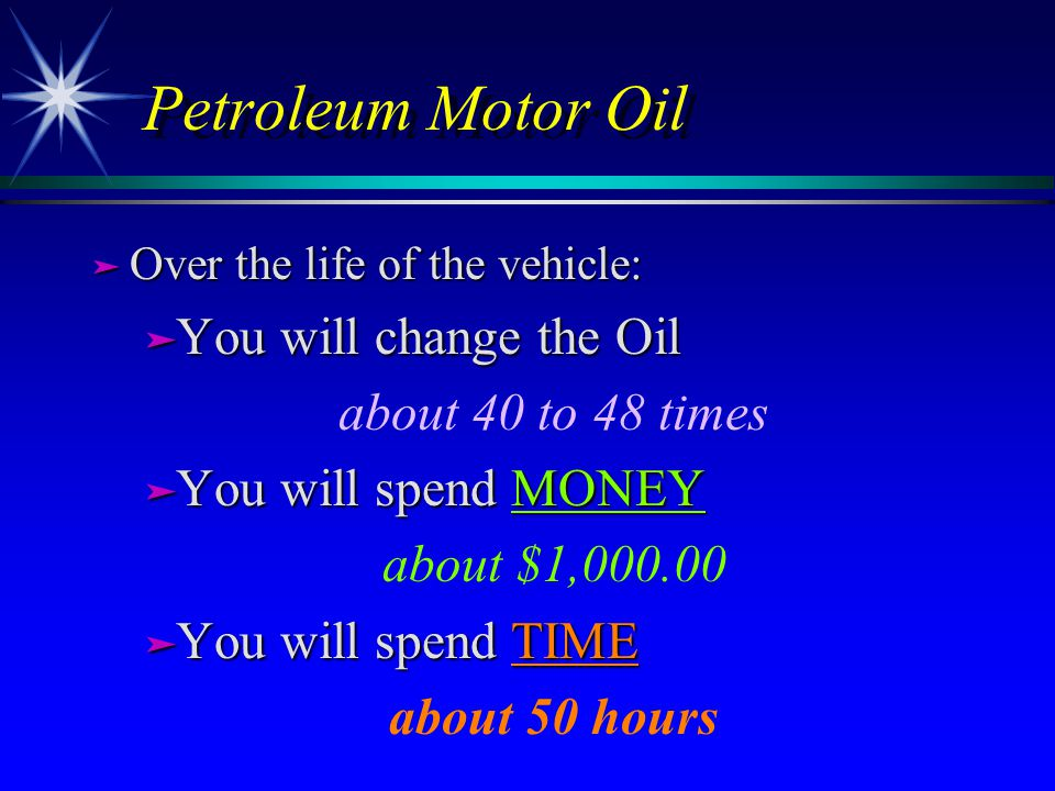 Petroleum Motor Oil ä Over the life of the vehicle: ä You will change the Oil about 40 to 48 times ä You will spend MONEY about $1,000.00 ä You will spend TIME about 50 hours